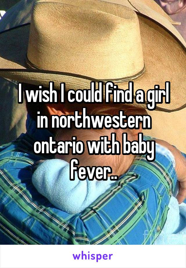I wish I could find a girl in northwestern ontario with baby fever..