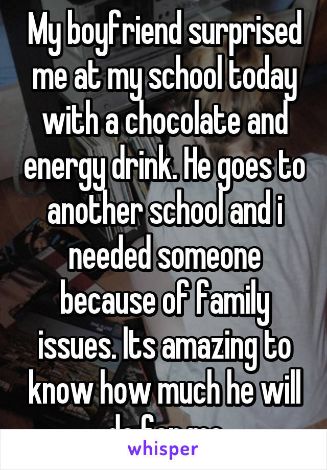 My boyfriend surprised me at my school today with a chocolate and energy drink. He goes to another school and i needed someone because of family issues. Its amazing to know how much he will do for me