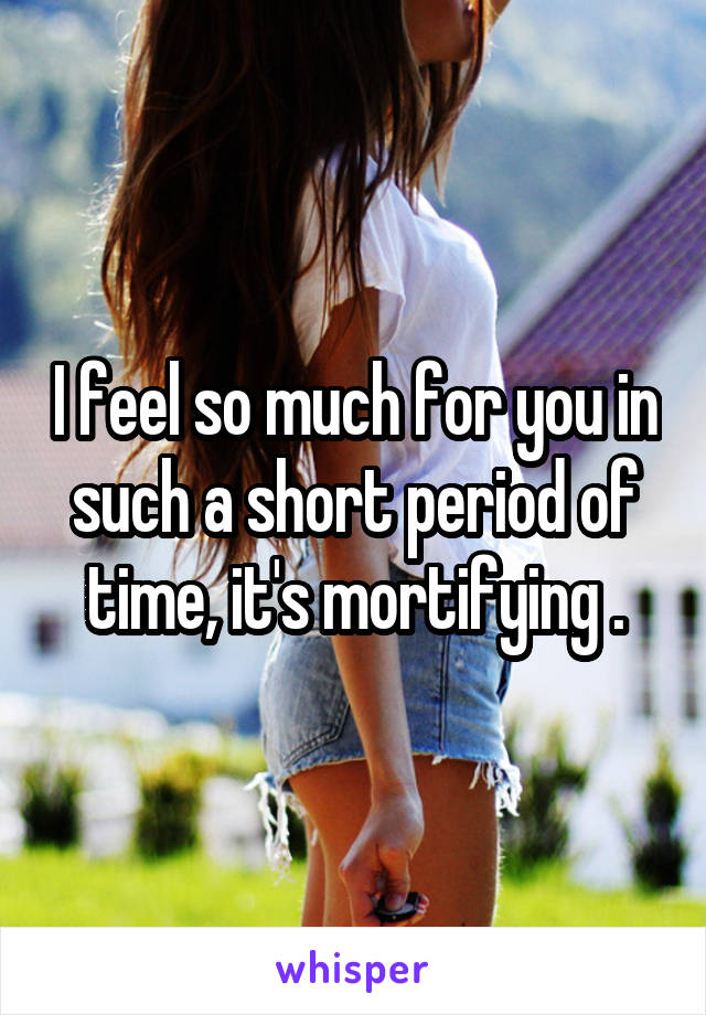 I feel so much for you in such a short period of time, it's mortifying .