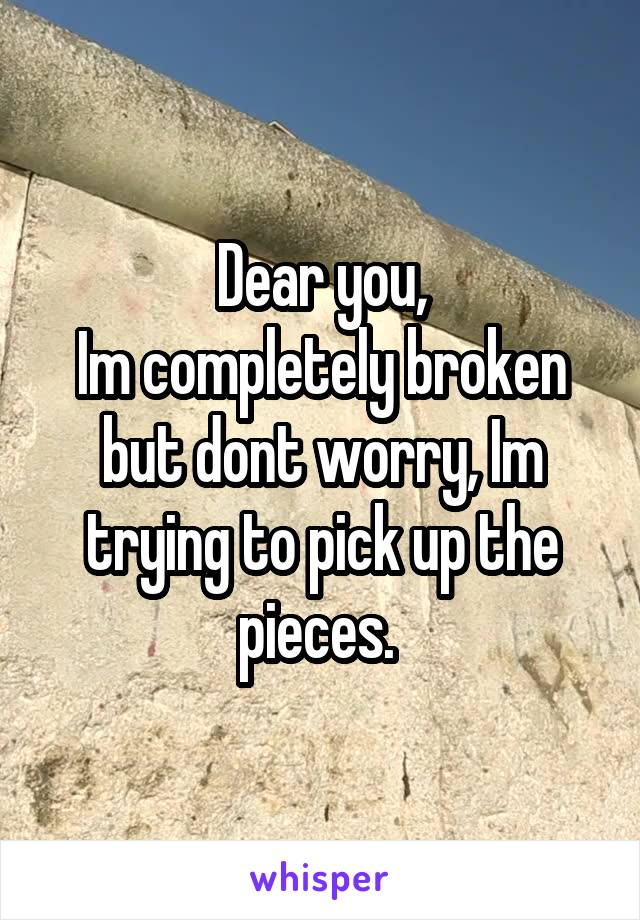Dear you, Im completely broken but dont worry, Im trying to pick up the pieces.