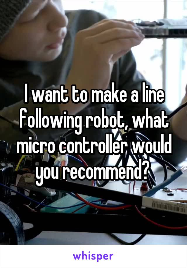 I want to make a line following robot, what micro controller would you recommend?