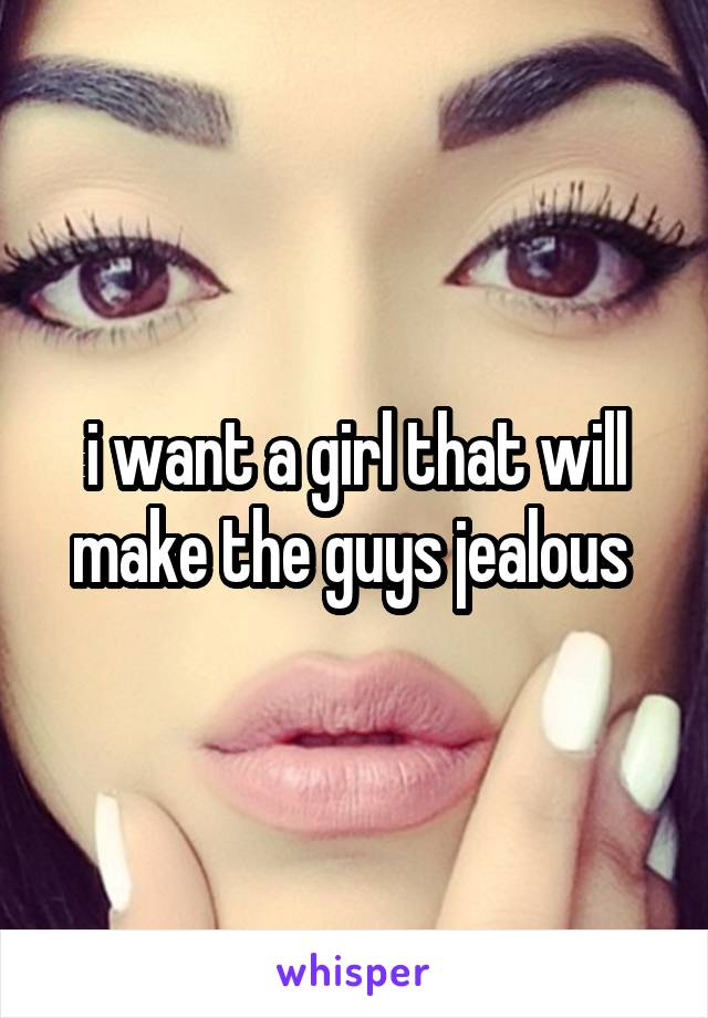 i want a girl that will make the guys jealous