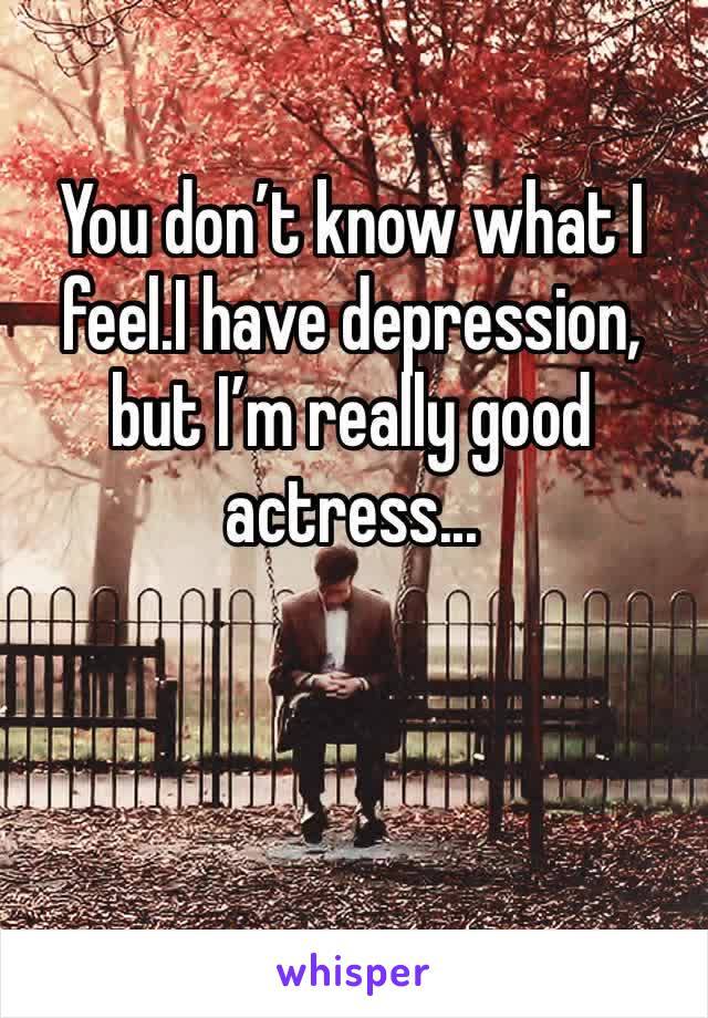 You don't know what I feel.I have depression, but I'm really good actress...