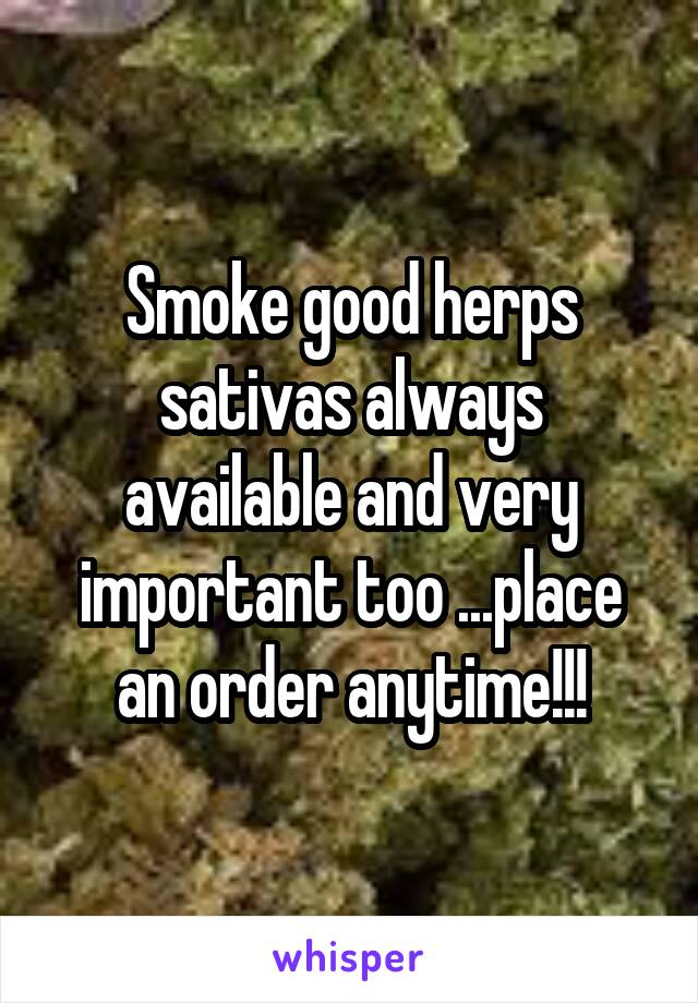 Smoke good herps sativas always available and very important too ...place an order anytime!!!