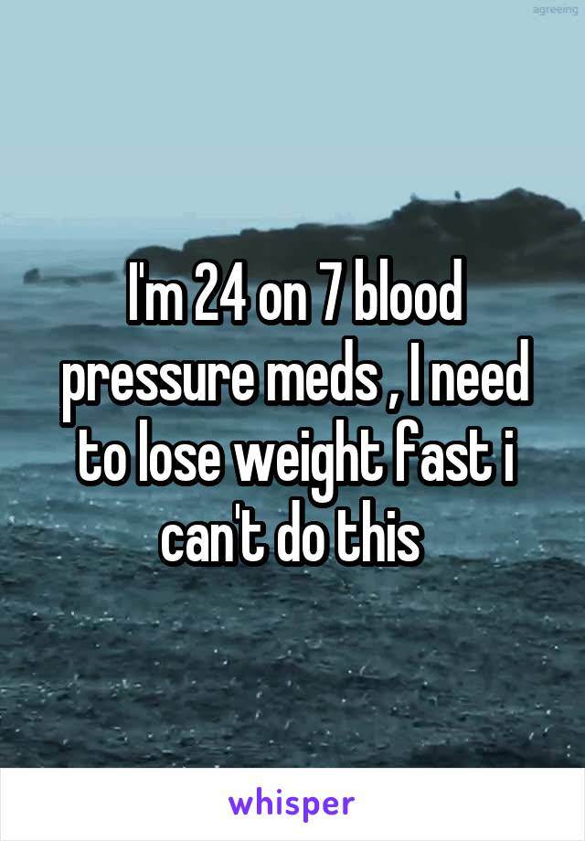 I'm 24 on 7 blood pressure meds , I need to lose weight fast i can't do this