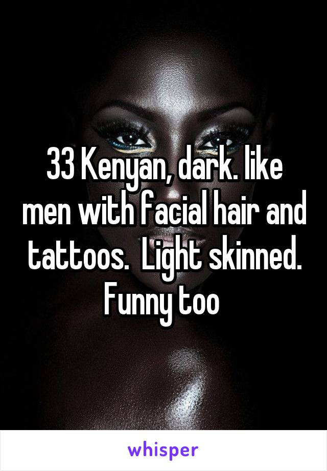 33 Kenyan, dark. like men with facial hair and tattoos.  Light skinned. Funny too