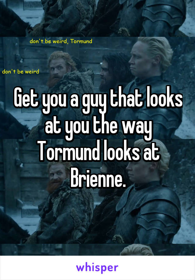 Get you a guy that looks at you the way Tormund looks at Brienne.