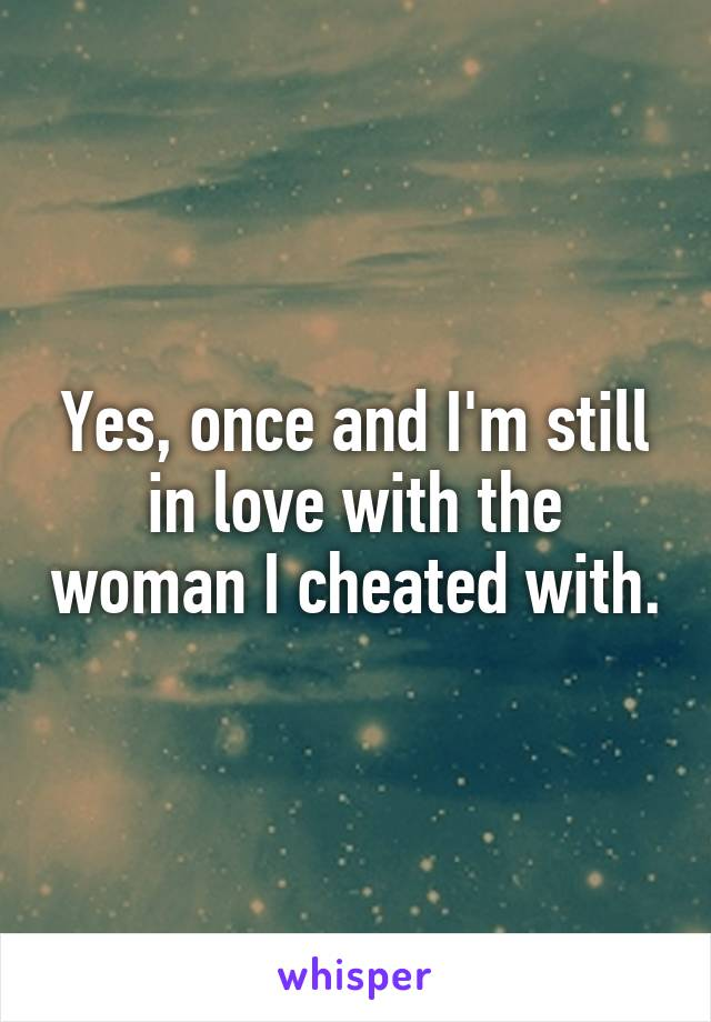 Yes, once and I'm still in love with the woman I cheated with.