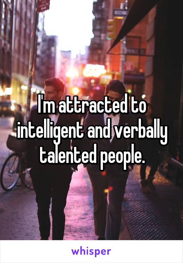I'm attracted to intelligent and verbally talented people.