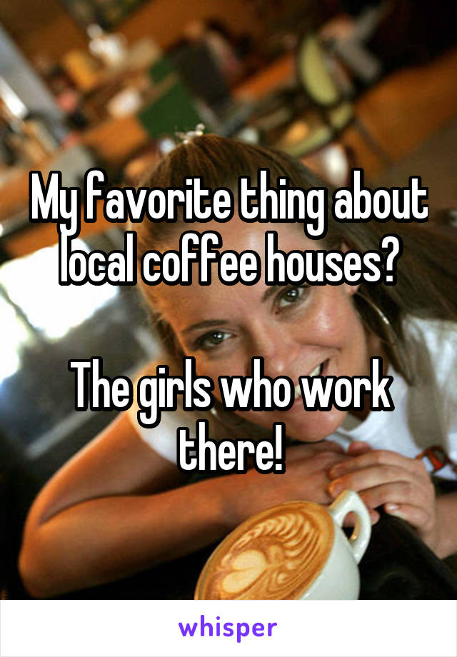 My favorite thing about local coffee houses?  The girls who work there!