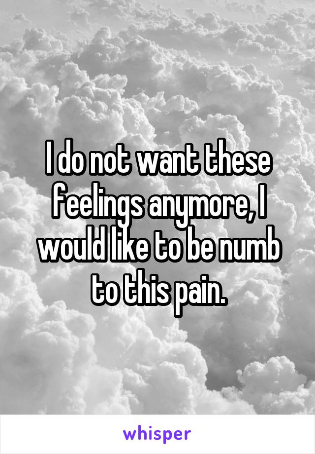 I do not want these feelings anymore, I would like to be numb to this pain.