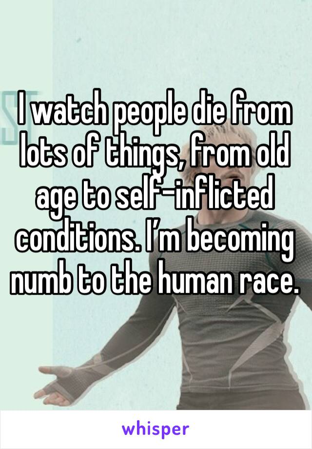 I watch people die from lots of things, from old age to self-inflicted conditions. I'm becoming numb to the human race.