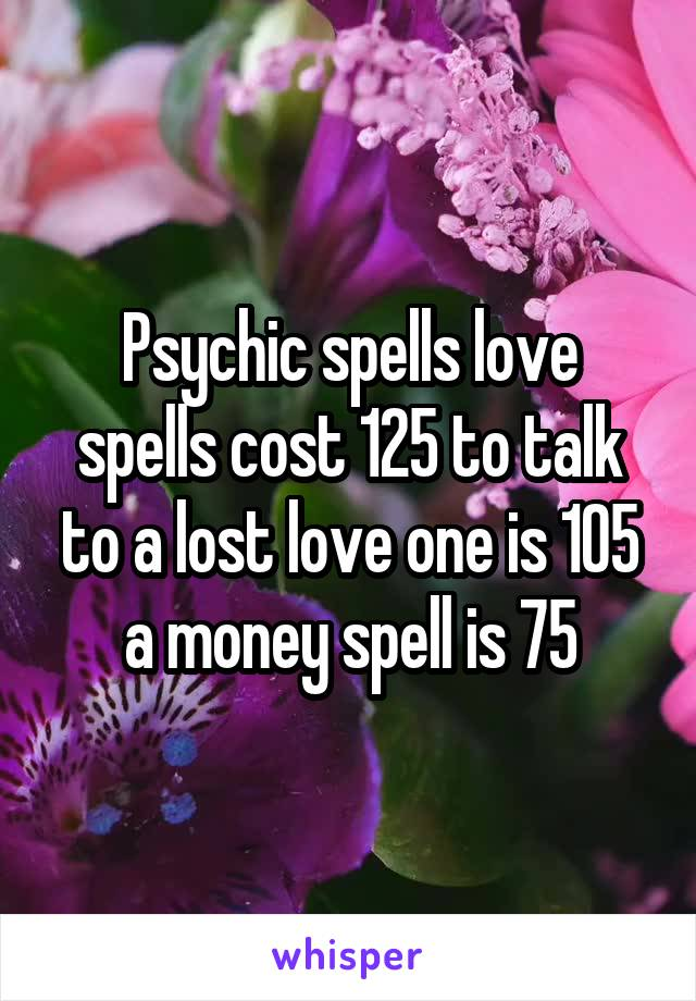 Psychic spells love spells cost 125 to talk to a lost love one is 105 a money spell is 75