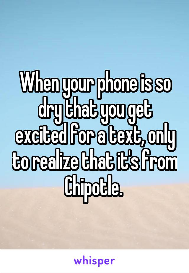 When your phone is so dry that you get excited for a text, only to realize that it's from Chipotle.