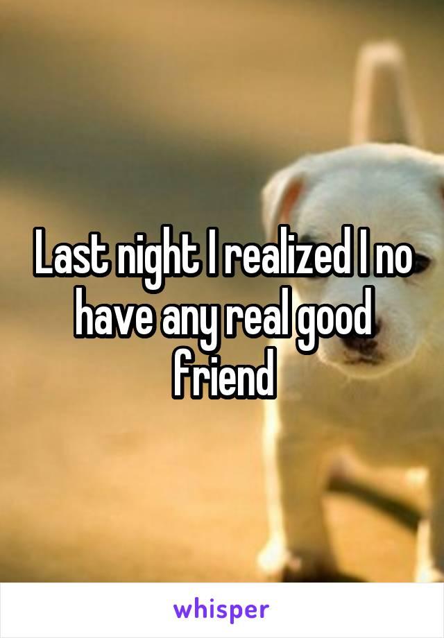 Last night I realized I no have any real good friend