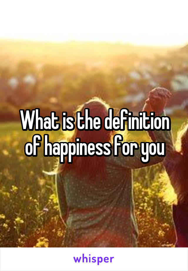 What is the definition of happiness for you
