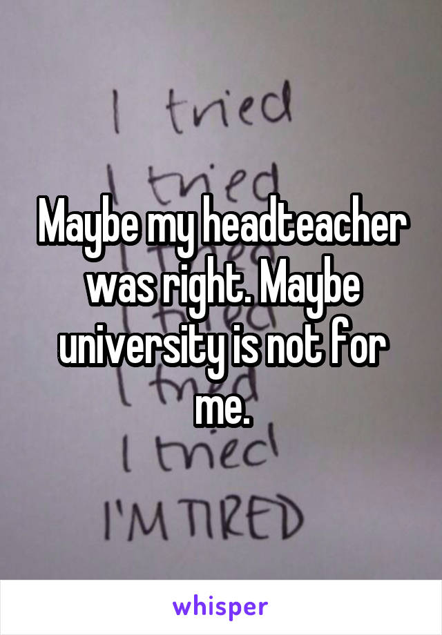 Maybe my headteacher was right. Maybe university is not for me.