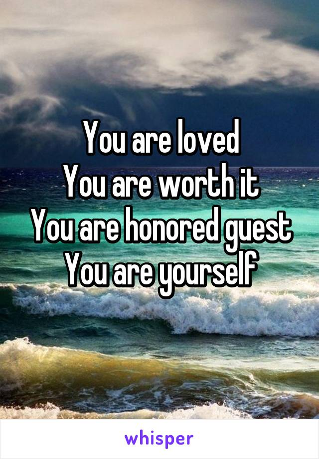 You are loved You are worth it You are honored guest You are yourself