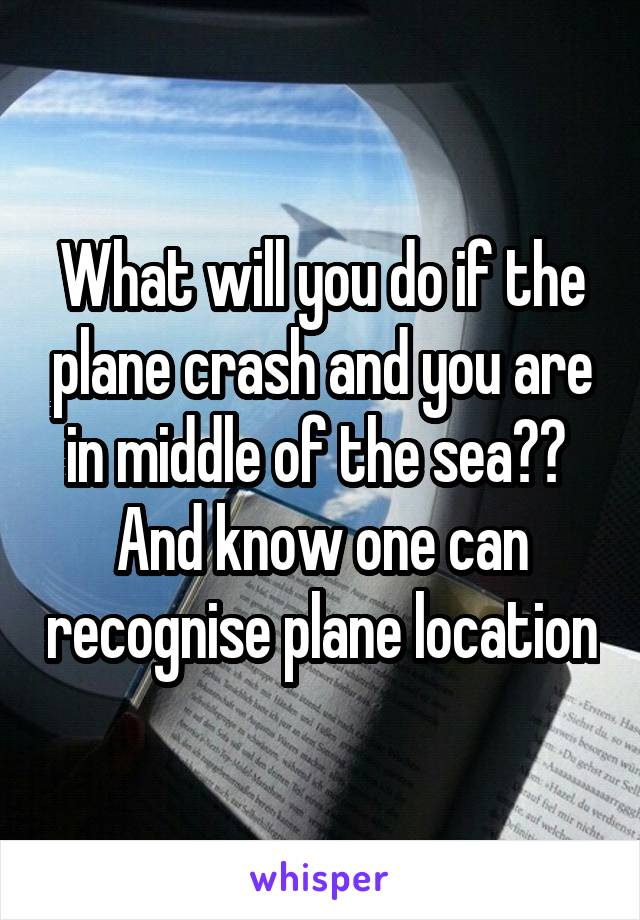 What will you do if the plane crash and you are in middle of the sea??  And know one can recognise plane location