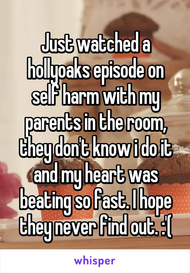 Just watched a hollyoaks episode on self harm with my parents in the room, they don't know i do it and my heart was beating so fast. I hope they never find out. :'(