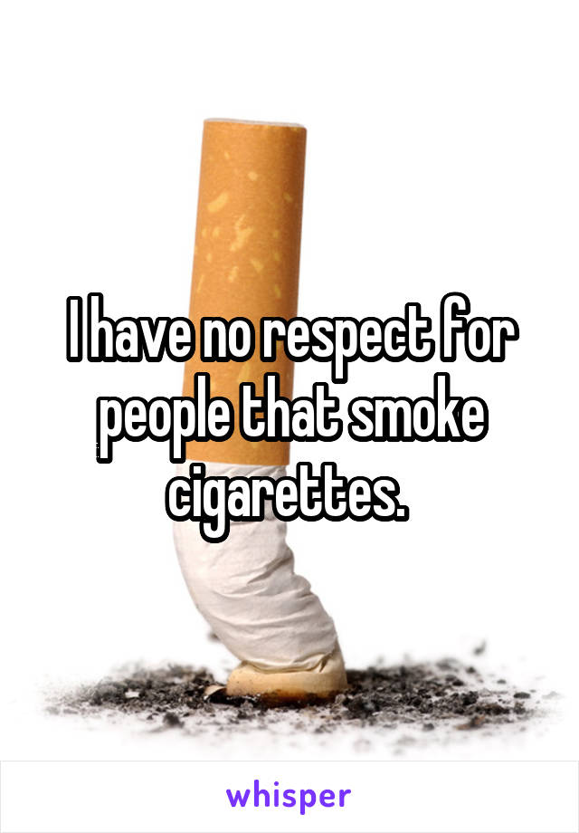 I have no respect for people that smoke cigarettes.