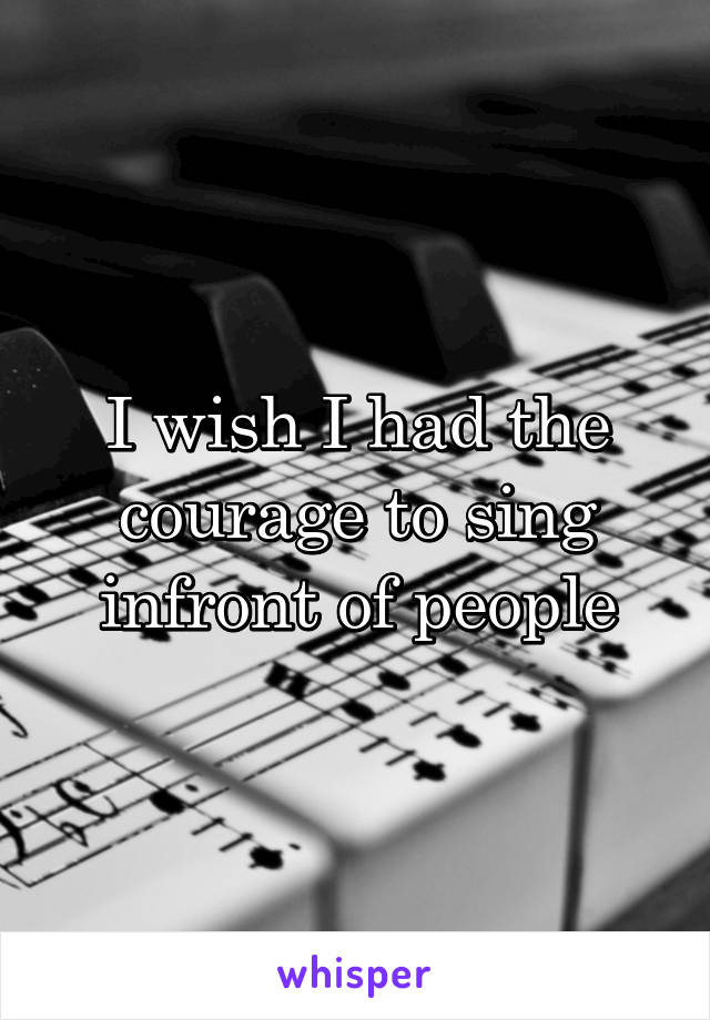 I wish I had the courage to sing infront of people