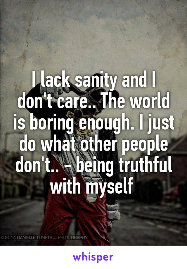 I lack sanity and I don't care.. The world is boring enough. I just do what other people don't.. - being truthful with myself