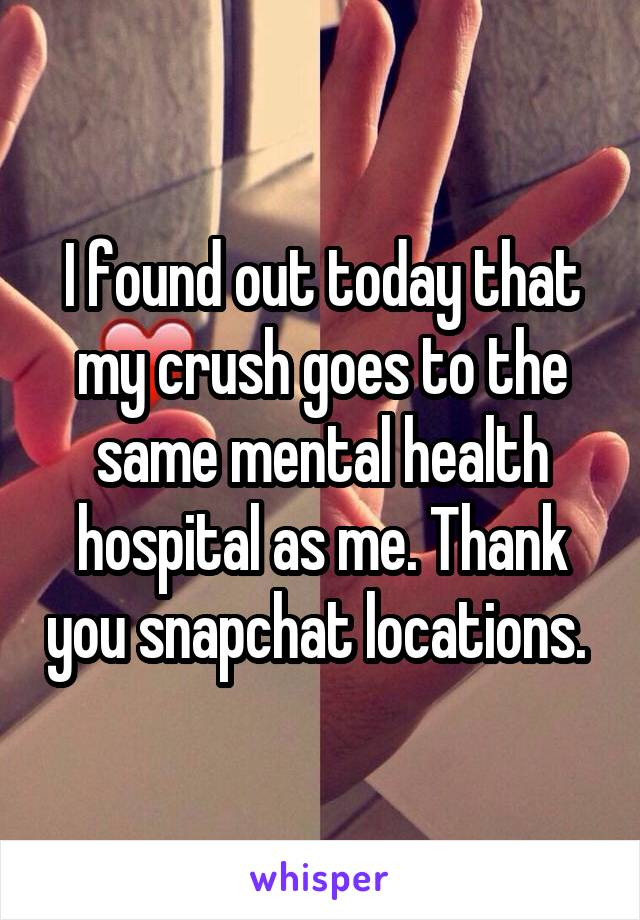 I found out today that my crush goes to the same mental health hospital as me. Thank you snapchat locations.