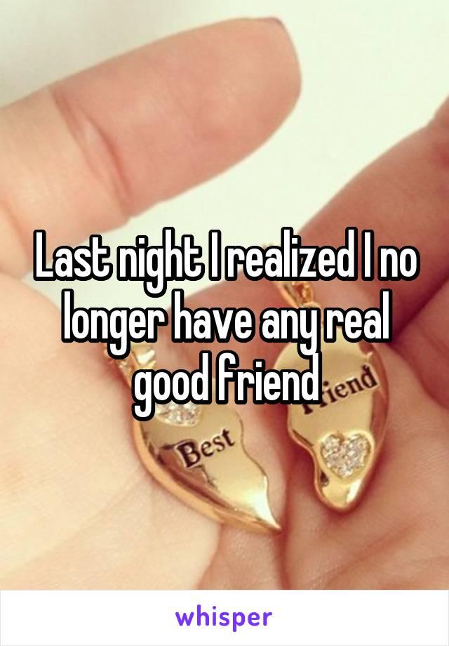 Last night I realized I no longer have any real good friend