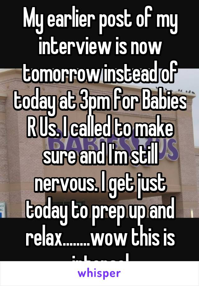 My earlier post of my interview is now tomorrow instead of today at 3pm for Babies R Us. I called to make sure and I'm still nervous. I get just today to prep up and relax........wow this is intense!
