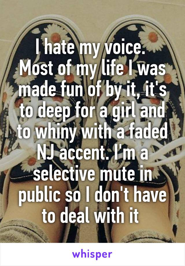 I hate my voice.  Most of my life I was made fun of by it, it's to deep for a girl and to whiny with a faded NJ accent. I'm a selective mute in public so I don't have to deal with it