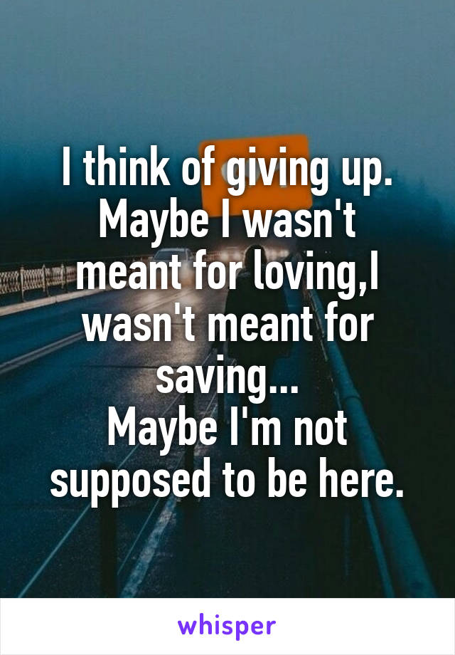 I think of giving up. Maybe I wasn't meant for loving,I wasn't meant for saving... Maybe I'm not supposed to be here.
