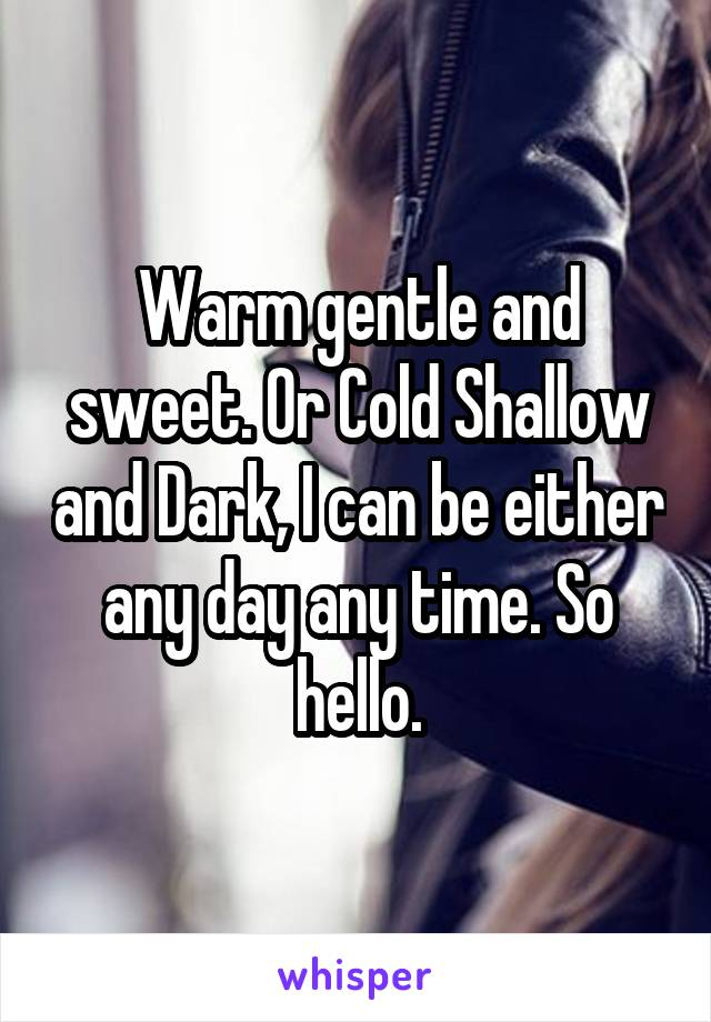 Warm gentle and sweet. Or Cold Shallow and Dark, I can be either any day any time. So hello.
