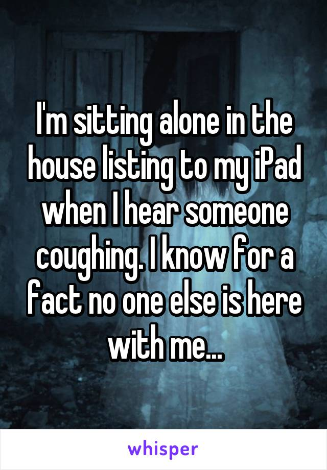 I'm sitting alone in the house listing to my iPad when I hear someone coughing. I know for a fact no one else is here with me...
