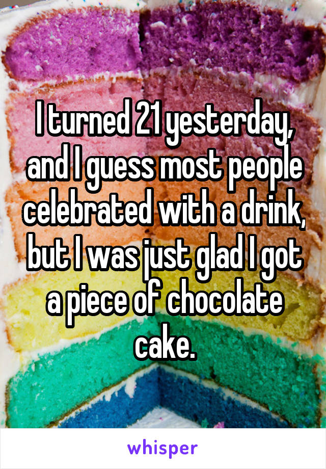 I turned 21 yesterday, and I guess most people celebrated with a drink, but I was just glad I got a piece of chocolate cake.