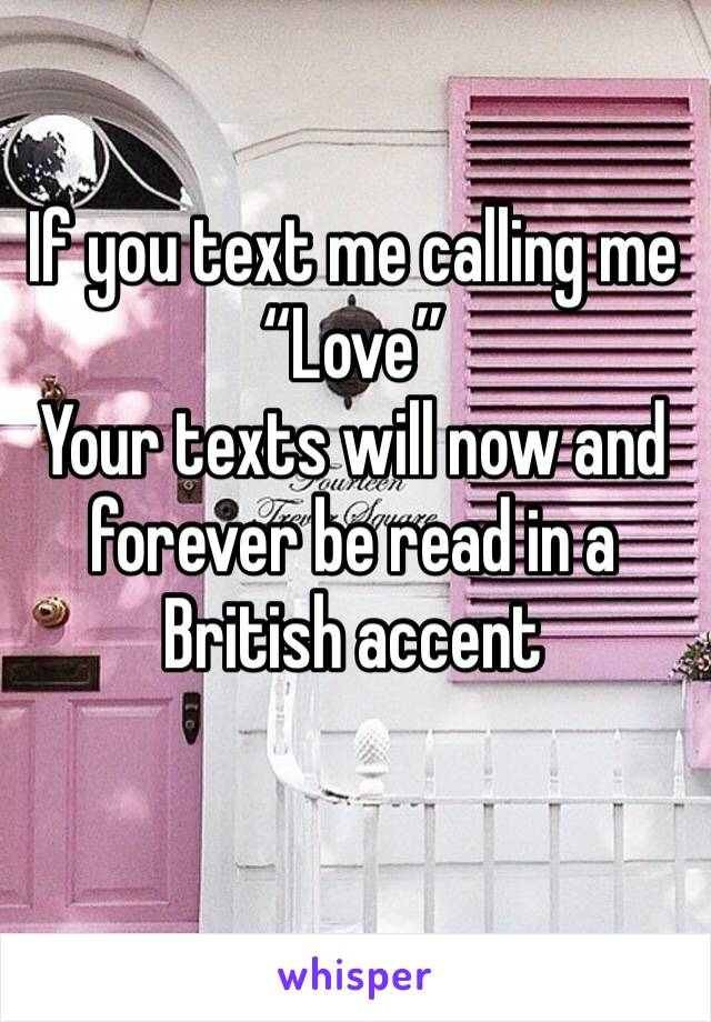 """If you text me calling me """"Love"""" Your texts will now and forever be read in a British accent"""