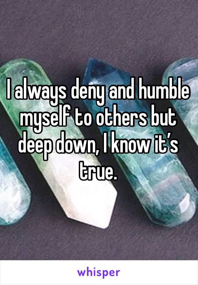 I always deny and humble myself to others but deep down, I know it's true.