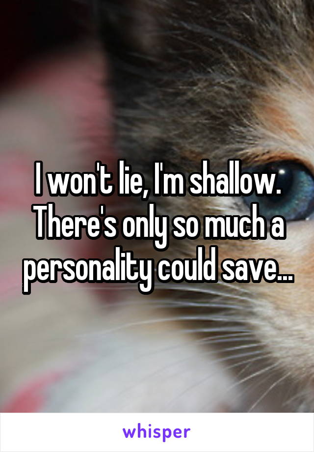 I won't lie, I'm shallow. There's only so much a personality could save...