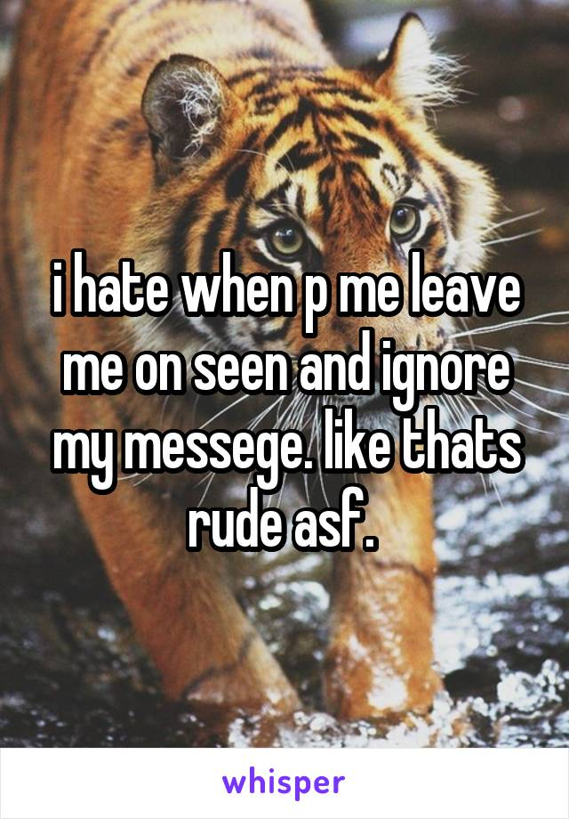 i hate when p me leave me on seen and ignore my messege. like thats rude asf.