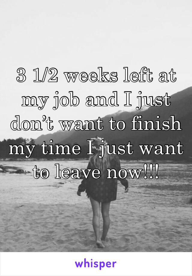 3 1/2 weeks left at my job and I just don't want to finish my time I just want to leave now!!!