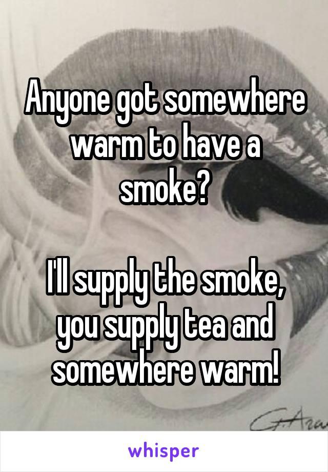 Anyone got somewhere warm to have a smoke?  I'll supply the smoke, you supply tea and somewhere warm!