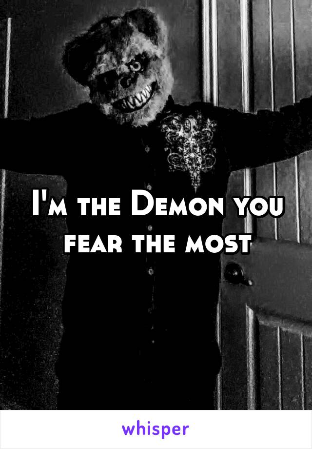 I'm the Demon you fear the most