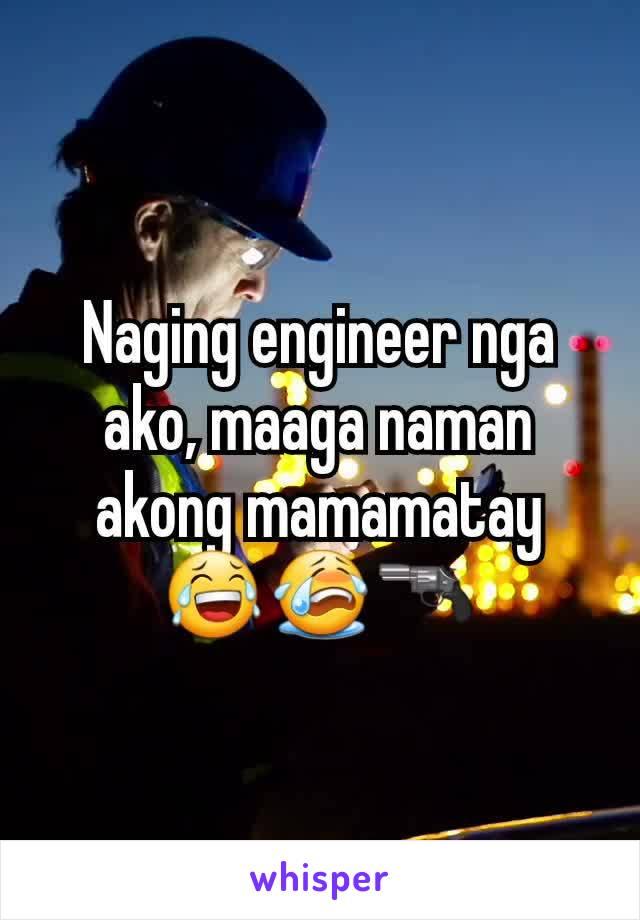 Naging engineer nga ako, maaga naman akong mamamatay 😂😭🔫