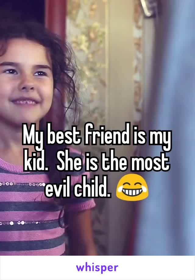 My best friend is my kid.  She is the most evil child. 😂