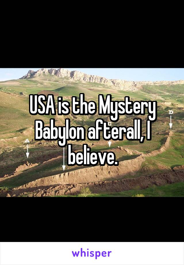 USA is the Mystery Babylon afterall, I believe.