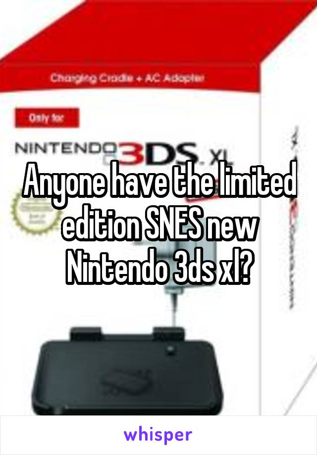 Anyone have the limited edition SNES new Nintendo 3ds xl?