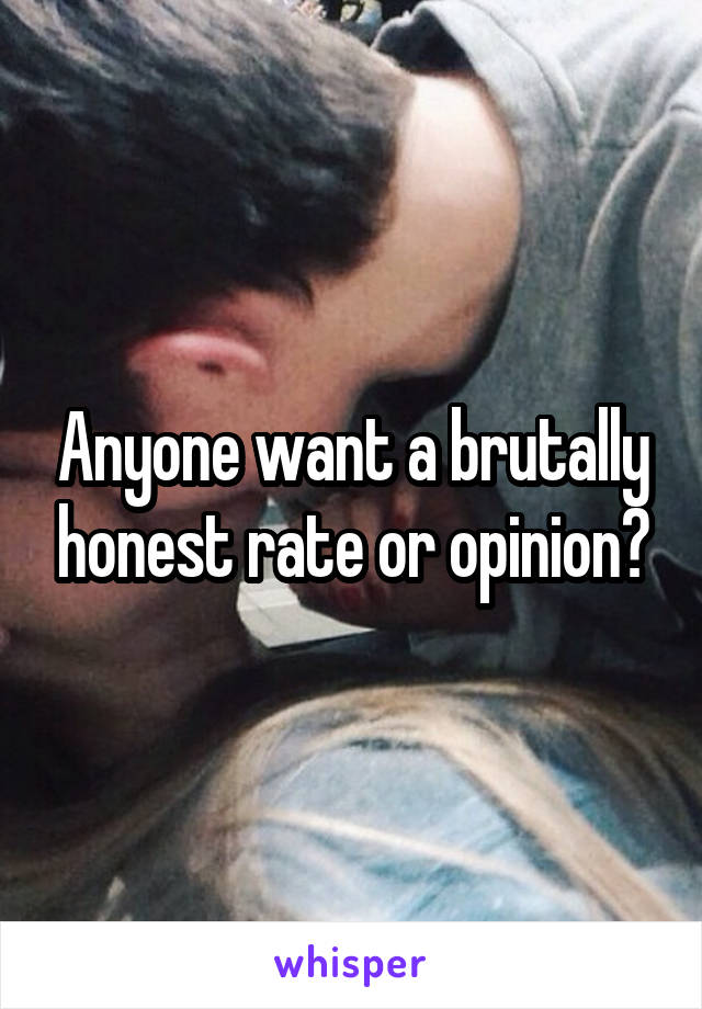Anyone want a brutally honest rate or opinion?