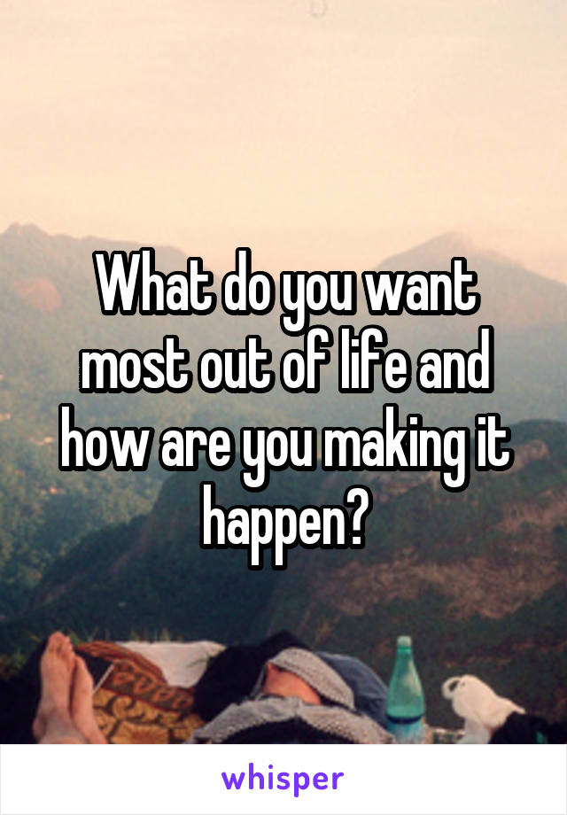 What do you want most out of life and how are you making it happen?