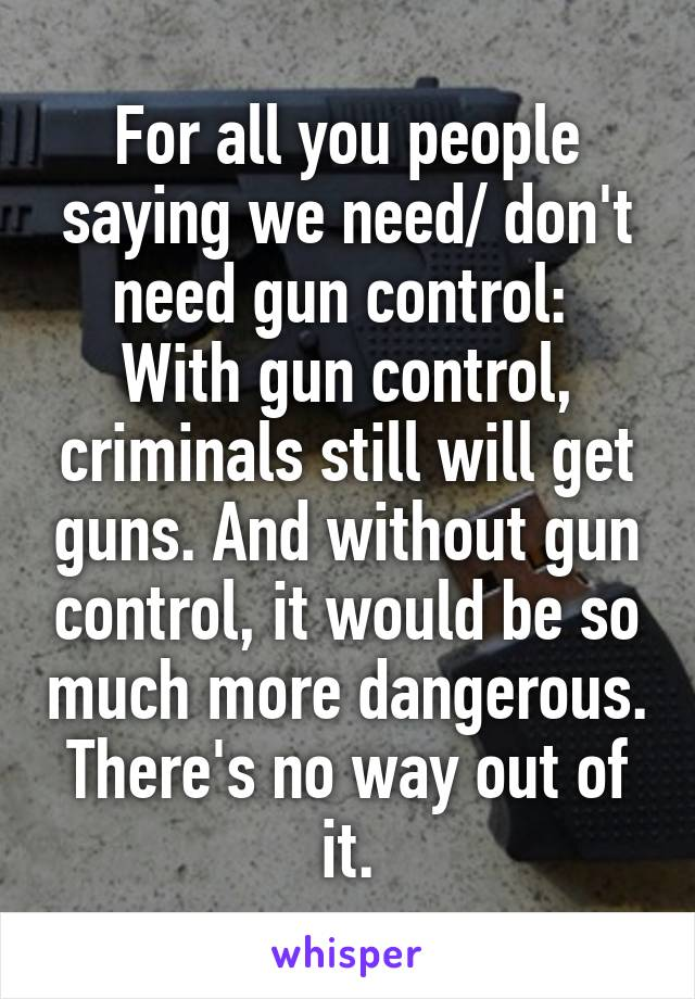 For all you people saying we need/ don't need gun control:  With gun control, criminals still will get guns. And without gun control, it would be so much more dangerous. There's no way out of it.