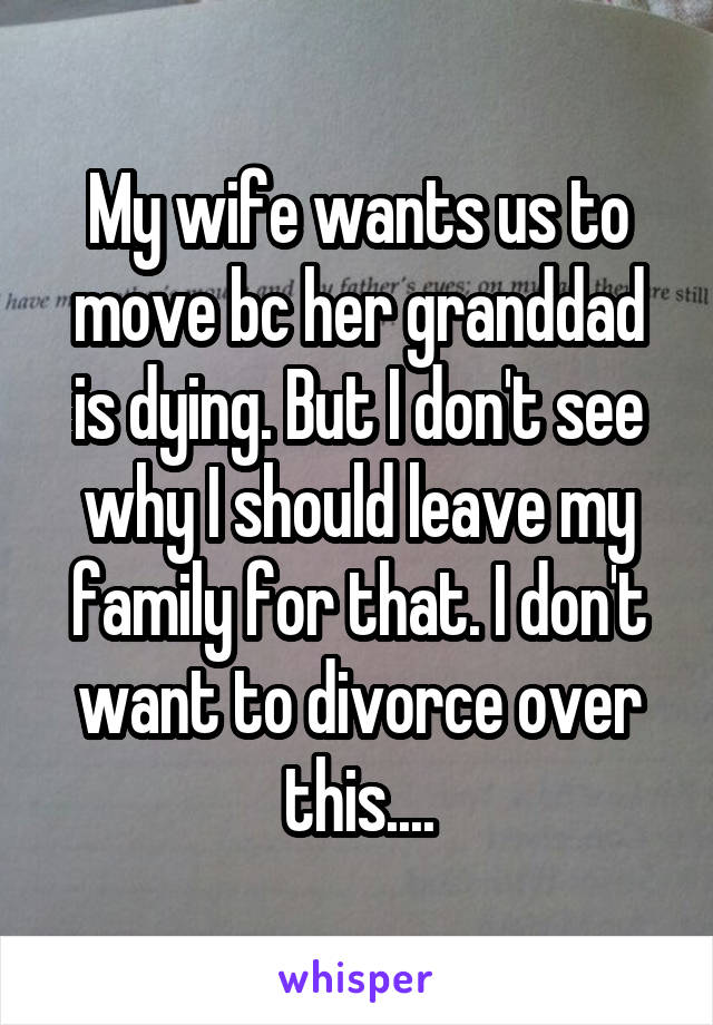 My wife wants us to move bc her granddad is dying. But I don't see why I should leave my family for that. I don't want to divorce over this....